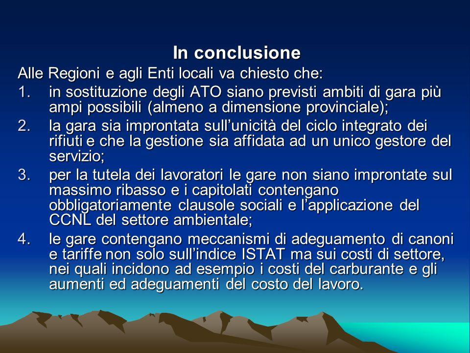 In conclusione Alle Regioni e agli Enti locali va chiesto che: 1.in sostituzione degli ATO siano previsti ambiti di gara più ampi possibili (almeno a