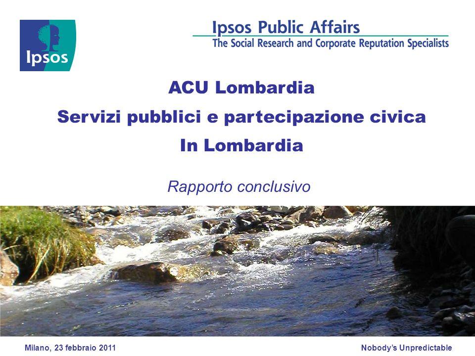 Nobodys Unpredictable Milano, 23 febbraio 2011 ACU Lombardia Servizi pubblici e partecipazione civica In Lombardia Rapporto conclusivo