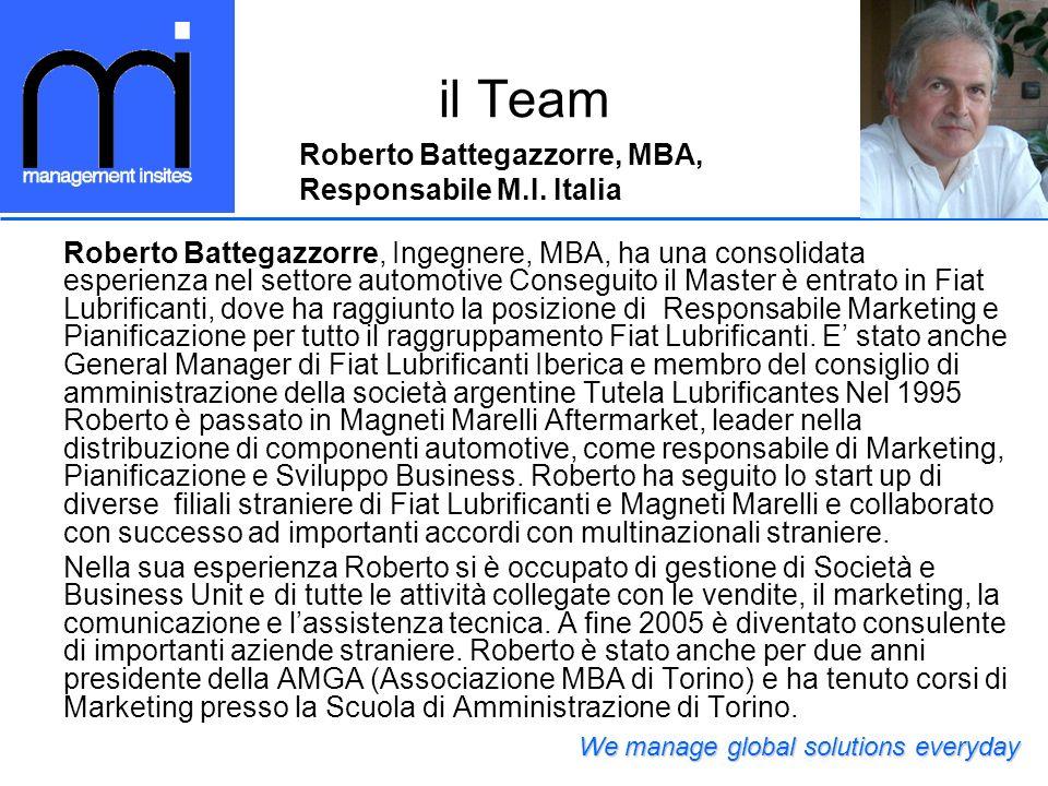 il Team Roberto Battegazzorre, Ingegnere, MBA, ha una consolidata esperienza nel settore automotive Conseguito il Master è entrato in Fiat Lubrificanti, dove ha raggiunto la posizione di Responsabile Marketing e Pianificazione per tutto il raggruppamento Fiat Lubrificanti.