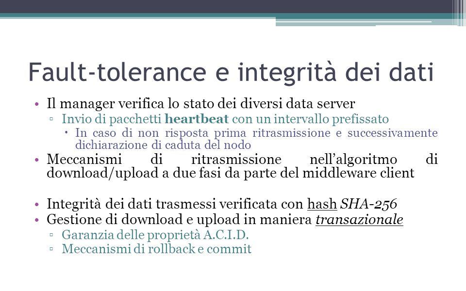 Fault-tolerance e integrità dei dati Il manager verifica lo stato dei diversi data server Invio di pacchetti heartbeat con un intervallo prefissato In caso di non risposta prima ritrasmissione e successivamente dichiarazione di caduta del nodo Meccanismi di ritrasmissione nellalgoritmo di download/upload a due fasi da parte del middleware client Integrità dei dati trasmessi verificata con hash SHA-256 Gestione di download e upload in maniera transazionale Garanzia delle proprietà A.C.I.D.