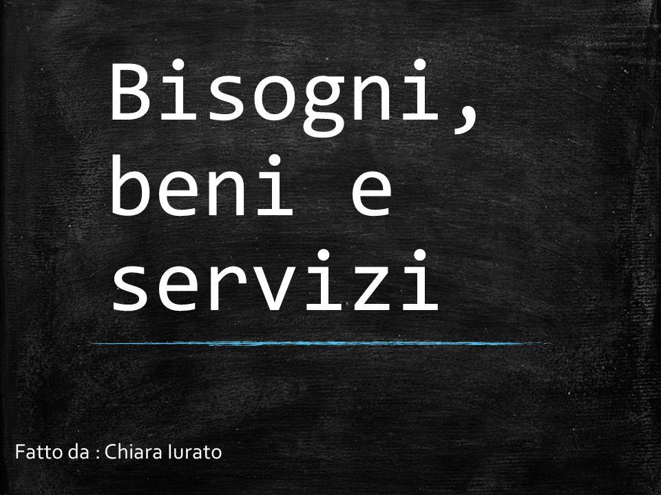Bisogni, beni e servizi Fatto da : Chiara Iurato