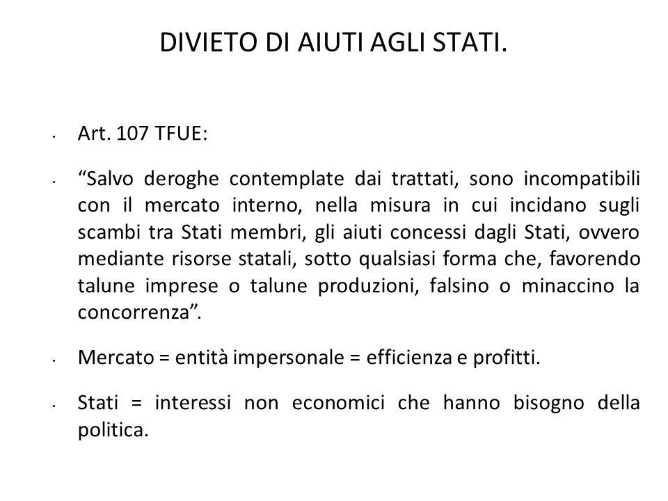 DIVIETO DI AIUTI AGLI STATI. Art. 107 TFUE: Salvo deroghe contemplate dai trattati, sono incompatibili con il mercato interno, nella misura in cui inc