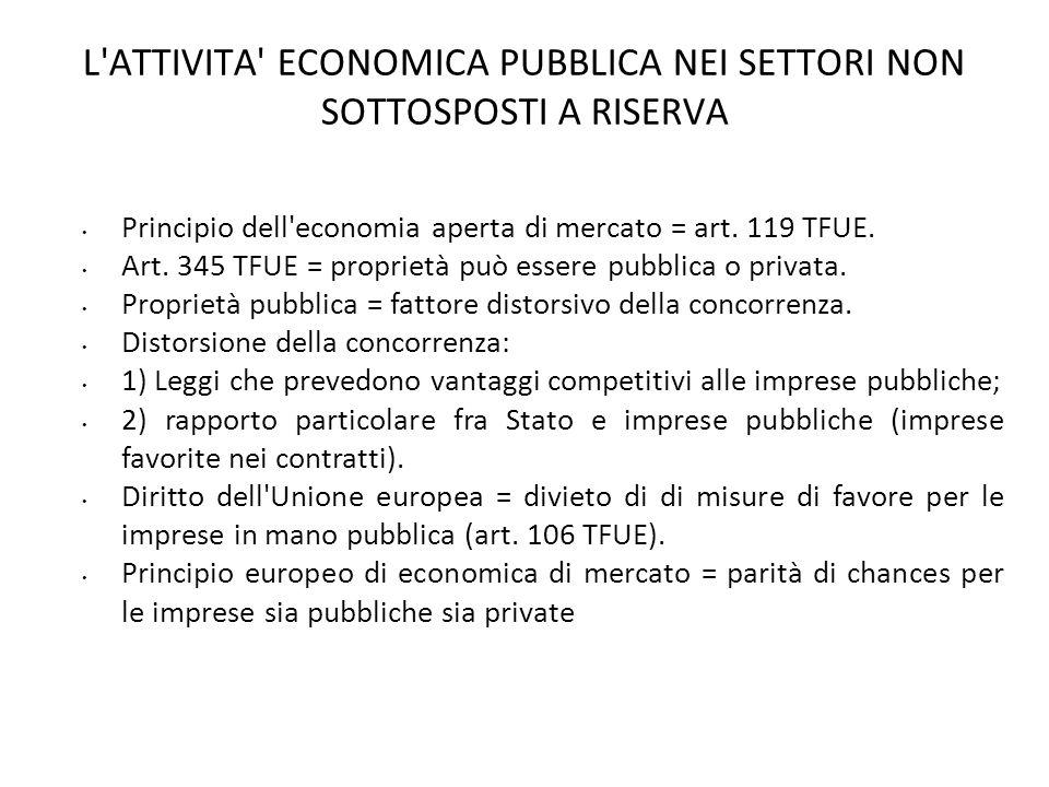 L'ATTIVITA' ECONOMICA PUBBLICA NEI SETTORI NON SOTTOSPOSTI A RISERVA Principio dell'economia aperta di mercato = art. 119 TFUE. Art. 345 TFUE = propri