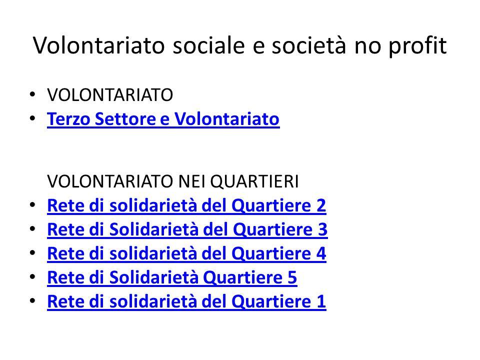 Volontariato sociale e società no profit VOLONTARIATO Terzo Settore e Volontariato VOLONTARIATO NEI QUARTIERI Rete di solidarietà del Quartiere 2 Rete di Solidarietà del Quartiere 3 Rete di solidarietà del Quartiere 4 Rete di Solidarietà Quartiere 5 Rete di solidarietà del Quartiere 1