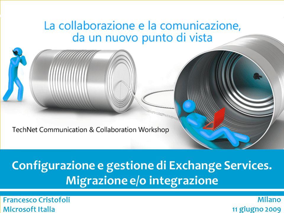 1 Communication & Collaboration Configurazione e gestione di Exchange Services. Migrazione e/o integrazione Francesco Cristofoli Microsoft Italia Mila