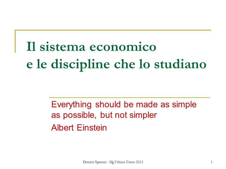 Donato Speroni - Ifg Urbino Corso 20131 Il sistema economico e le discipline che lo studiano Everything should be made as simple as possible, but not