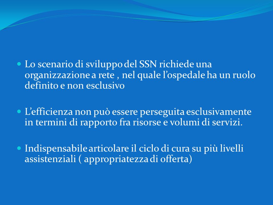 Lo scenario di sviluppo del SSN richiede una organizzazione a rete, nel quale lospedale ha un ruolo definito e non esclusivo Lefficienza non può esser