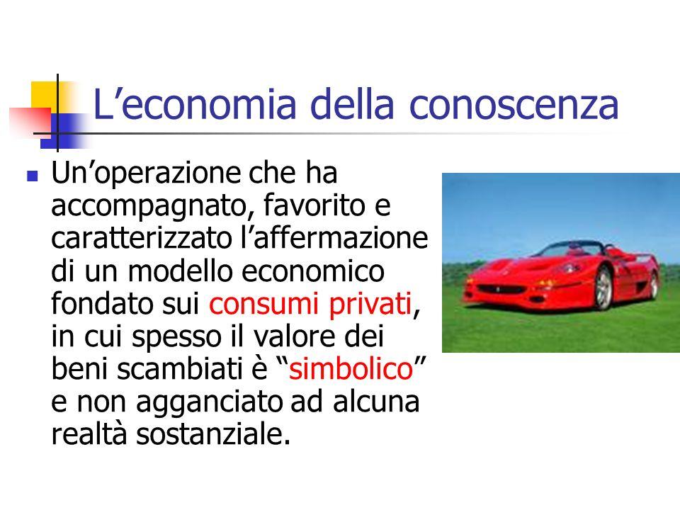 Leconomia della conoscenza Unoperazione che ha accompagnato, favorito e caratterizzato laffermazione di un modello economico fondato sui consumi priva