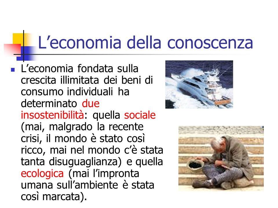 Leconomia della conoscenza Leconomia fondata sulla crescita illimitata dei beni di consumo individuali ha determinato due insostenibilità: quella soci