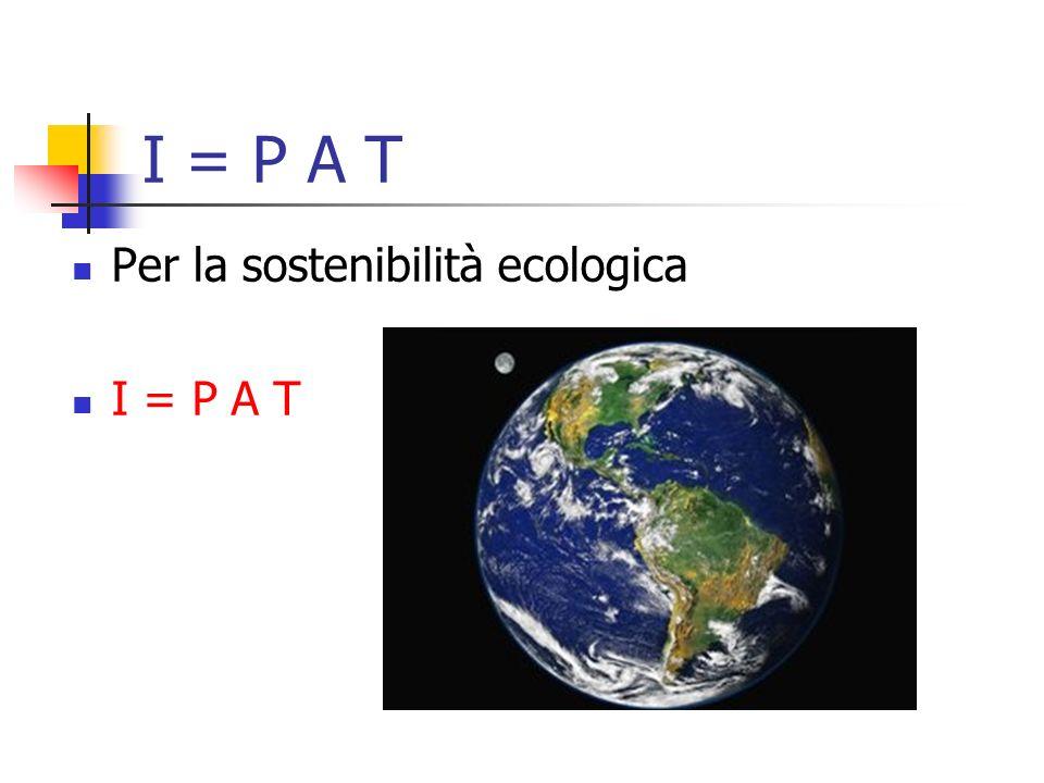 I = P A T Per la sostenibilità ecologica I = P A T
