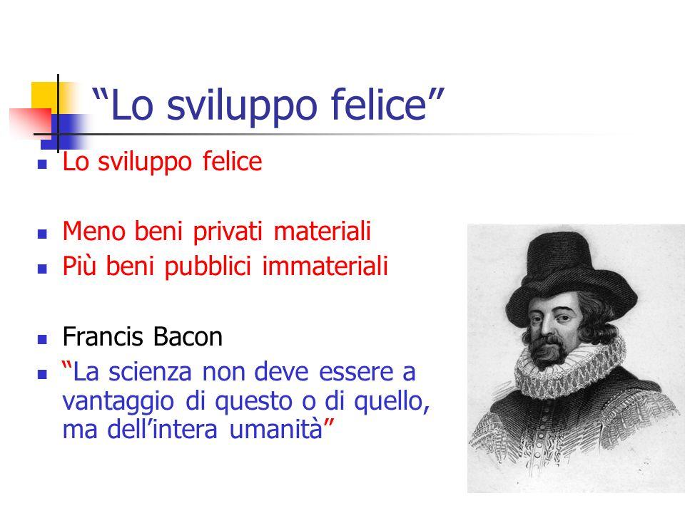 Lo sviluppo felice Meno beni privati materiali Più beni pubblici immateriali Francis Bacon La scienza non deve essere a vantaggio di questo o di quell