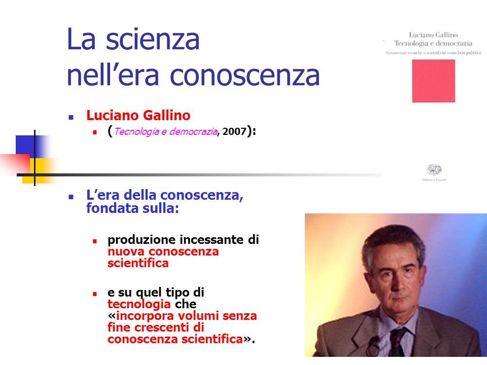 La scienza nellera conoscenza Luciano Gallino ( Tecnologia e democrazia, 2007 ): Lera della conoscenza, fondata sulla: produzione incessante di nuova