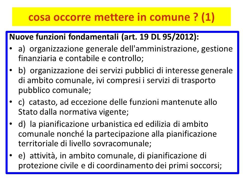 cosa occorre mettere in comune ? (1) Nuove funzioni fondamentali (art. 19 DL 95/2012): a) organizzazione generale dell'amministrazione, gestione finan