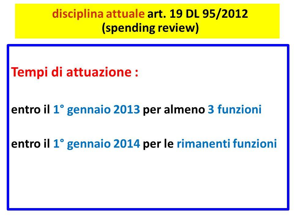 disciplina attuale art. 19 DL 95/2012 (spending review) Tempi di attuazione : entro il 1° gennaio 2013 per almeno 3 funzioni entro il 1° gennaio 2014