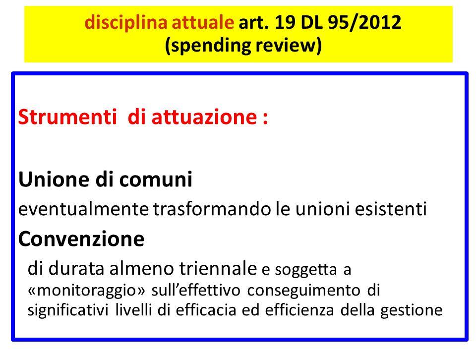 disciplina attuale art. 19 DL 95/2012 (spending review) Strumenti di attuazione : Unione di comuni eventualmente trasformando le unioni esistenti Conv
