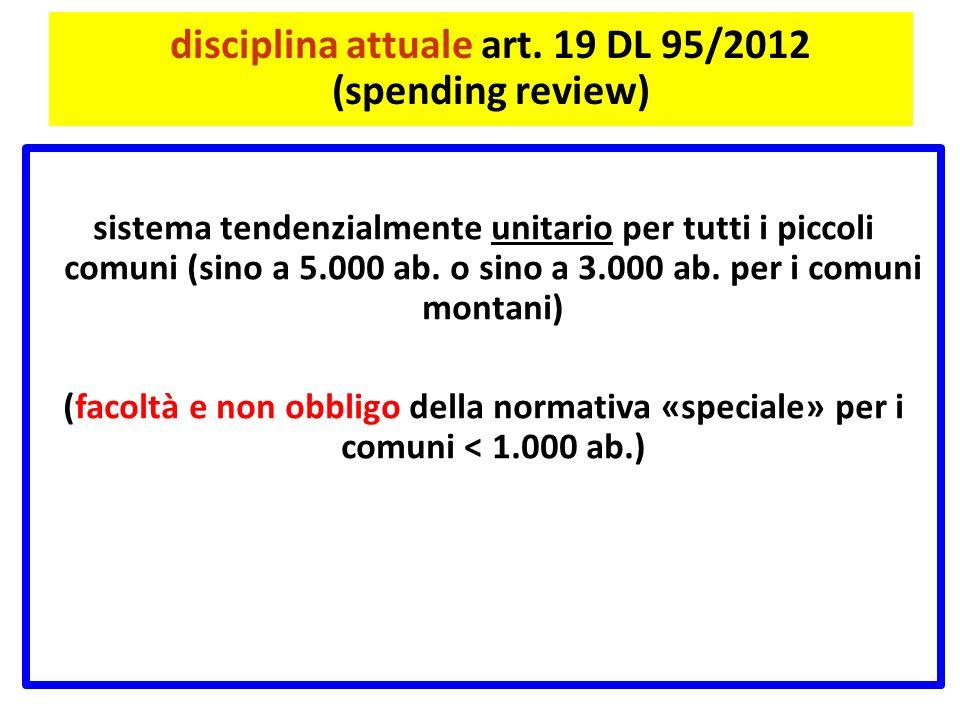 disciplina attuale art. 19 DL 95/2012 (spending review) sistema tendenzialmente unitario per tutti i piccoli comuni (sino a 5.000 ab. o sino a 3.000 a