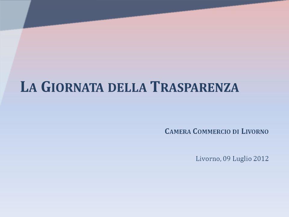 L A G IORNATA DELLA T RASPARENZA C AMERA C OMMERCIO DI L IVORNO Livorno, 09 Luglio 2012