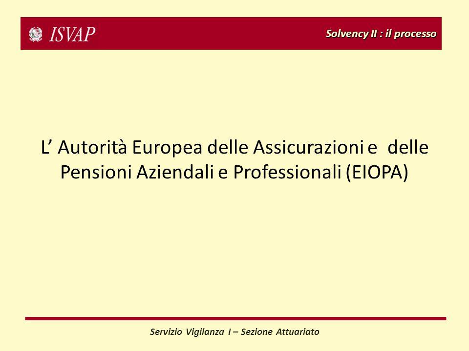 Solvency II : il processo Servizio Vigilanza I – Sezione Attuariato L Autorità Europea delle Assicurazioni e delle Pensioni Aziendali e Professionali (EIOPA)