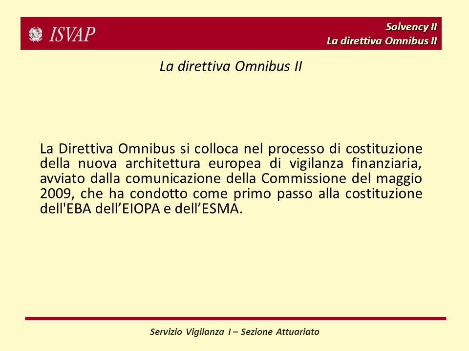 Solvency II La direttiva Omnibus II Servizio Vigilanza I – Sezione Attuariato La direttiva Omnibus II La Direttiva Omnibus si colloca nel processo di costituzione della nuova architettura europea di vigilanza finanziaria, avviato dalla comunicazione della Commissione del maggio 2009, che ha condotto come primo passo alla costituzione dell EBA dellEIOPA e dellESMA.