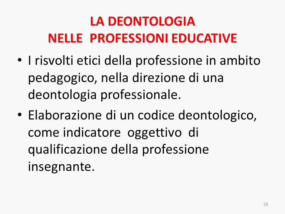 LA DEONTOLOGIA NELLE PROFESSIONI EDUCATIVE I risvolti etici della professione in ambito pedagogico, nella direzione di una deontologia professionale.