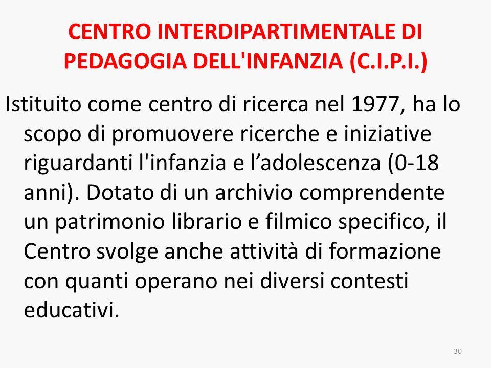 CENTRO INTERDIPARTIMENTALE DI PEDAGOGIA DELL'INFANZIA (C.I.P.I.) Istituito come centro di ricerca nel 1977, ha lo scopo di promuovere ricerche e inizi