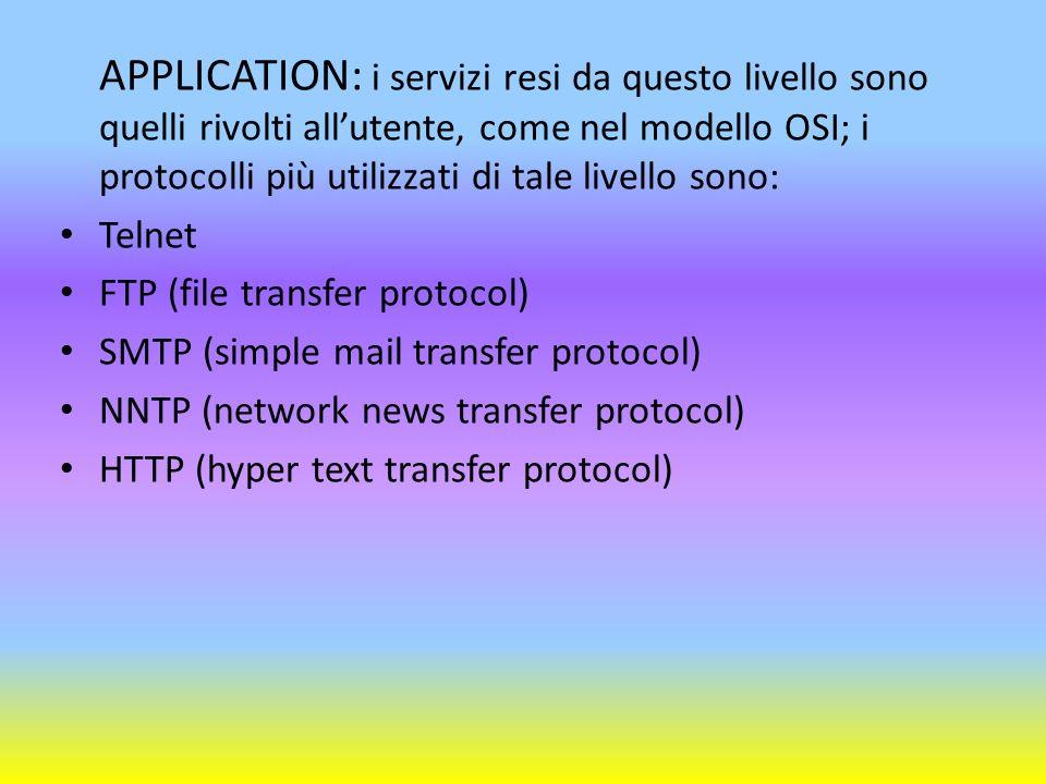 APPLICATION: i servizi resi da questo livello sono quelli rivolti allutente, come nel modello OSI; i protocolli più utilizzati di tale livello sono: T