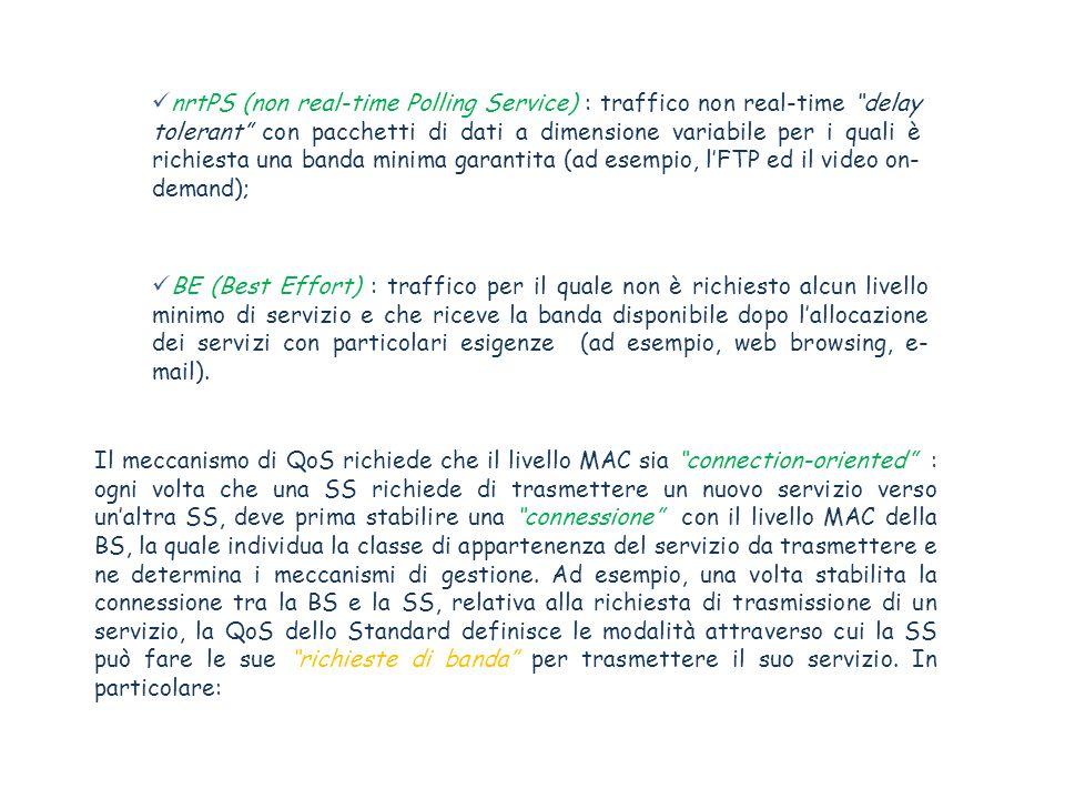 nrtPS (non real-time Polling Service) : traffico non real-time delay tolerant con pacchetti di dati a dimensione variabile per i quali è richiesta una banda minima garantita (ad esempio, lFTP ed il video on- demand); BE (Best Effort) : traffico per il quale non è richiesto alcun livello minimo di servizio e che riceve la banda disponibile dopo lallocazione dei servizi con particolari esigenze (ad esempio, web browsing, e- mail).