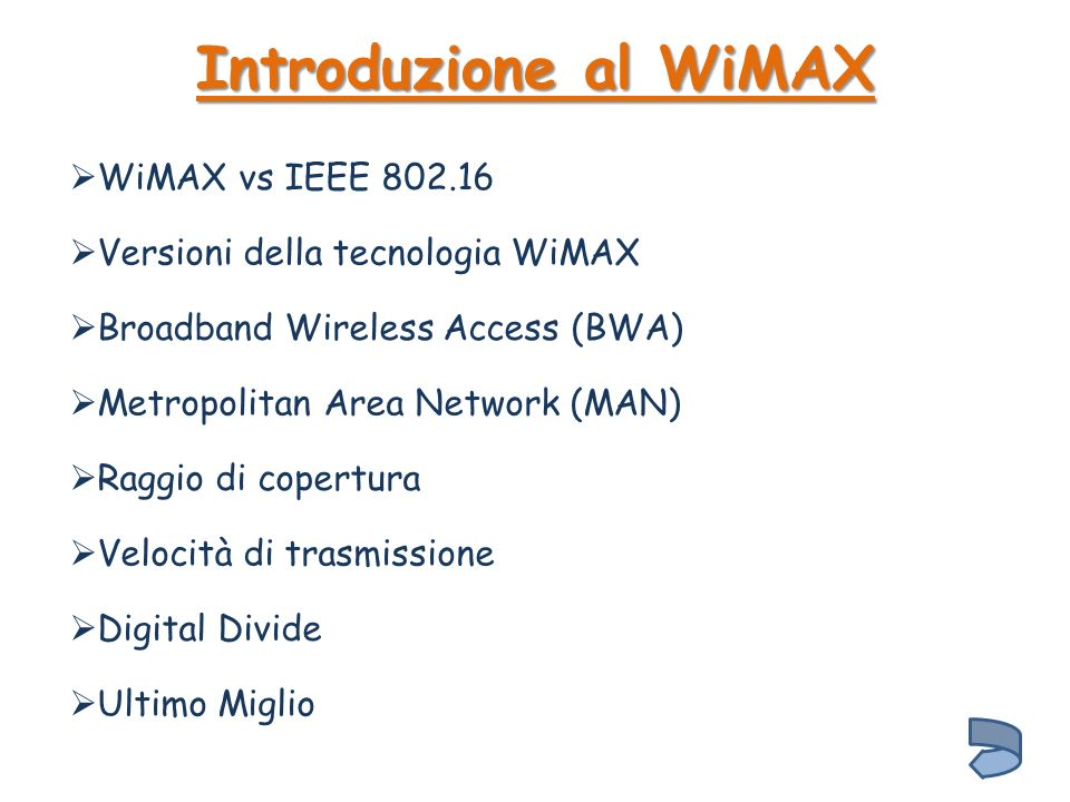 Introduzione al WiMAX Broadband Wireless Access (BWA) Versioni della tecnologia WiMAX WiMAX vs IEEE 802.16 Metropolitan Area Network (MAN) Raggio di copertura Velocità di trasmissione Digital Divide Ultimo Miglio