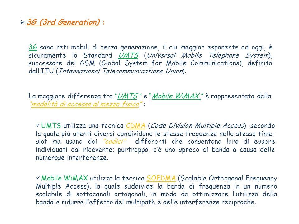 3G (3rd Generation) : 3G sono reti mobili di terza generazione, il cui maggior esponente ad oggi, è sicuramente lo Standard UMTS (Universal Mobile Telephone System), successore del GSM (Global System for Mobile Communications), definito dallITU (International Telecommunications Union).