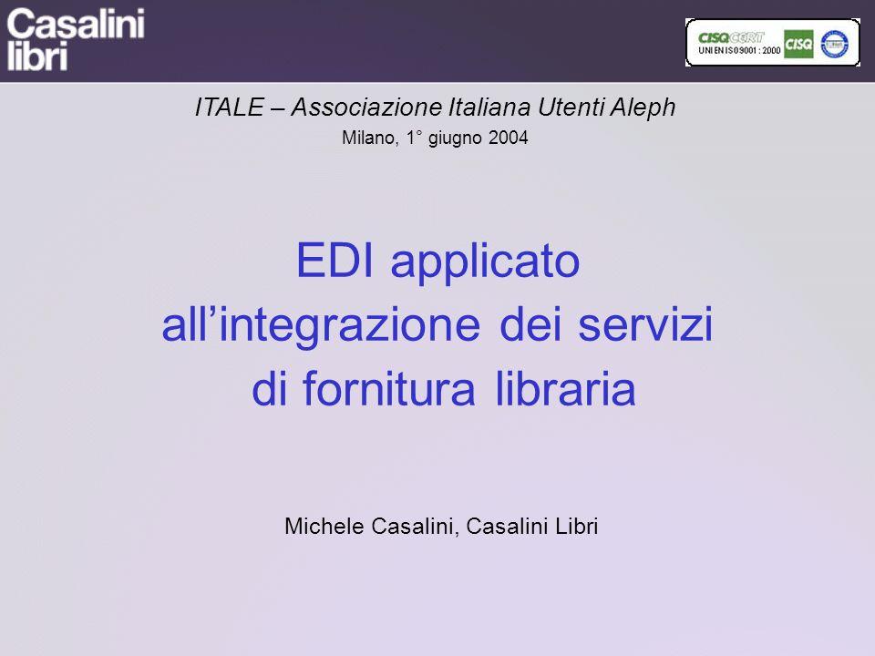 EDI applicato allintegrazione dei servizi di fornitura libraria Michele Casalini, Casalini Libri ITALE – Associazione Italiana Utenti Aleph Milano, 1° giugno 2004
