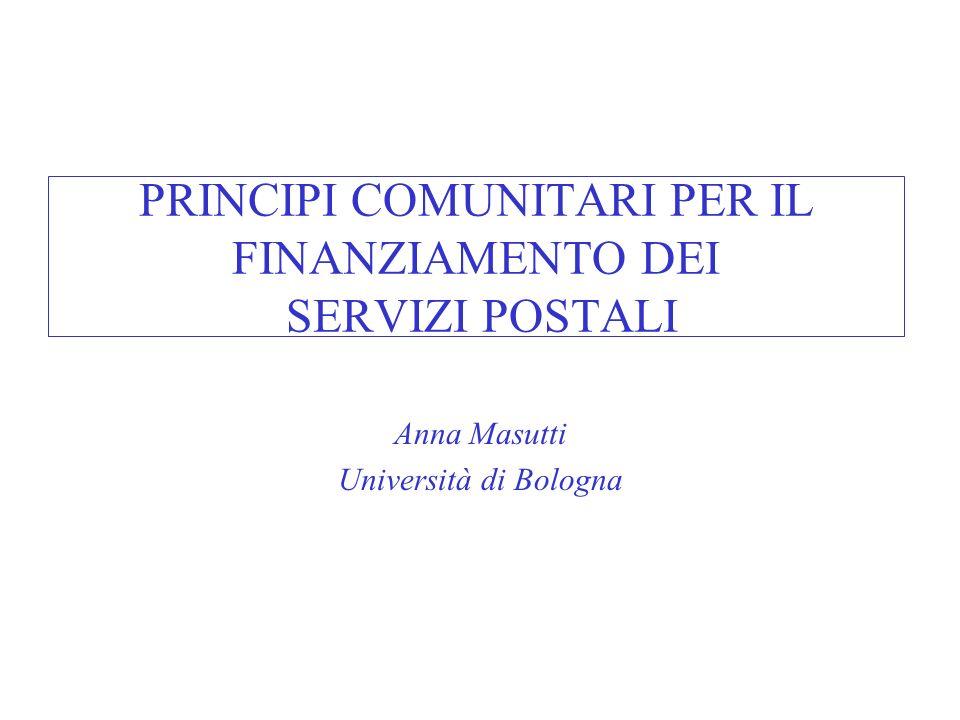 PRINCIPI COMUNITARI PER IL FINANZIAMENTO DEI SERVIZI POSTALI Anna Masutti Università di Bologna