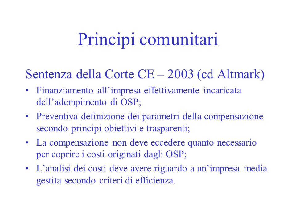 Principi comunitari Sentenza della Corte CE – 2003 (cd Altmark) Finanziamento allimpresa effettivamente incaricata delladempimento di OSP; Preventiva