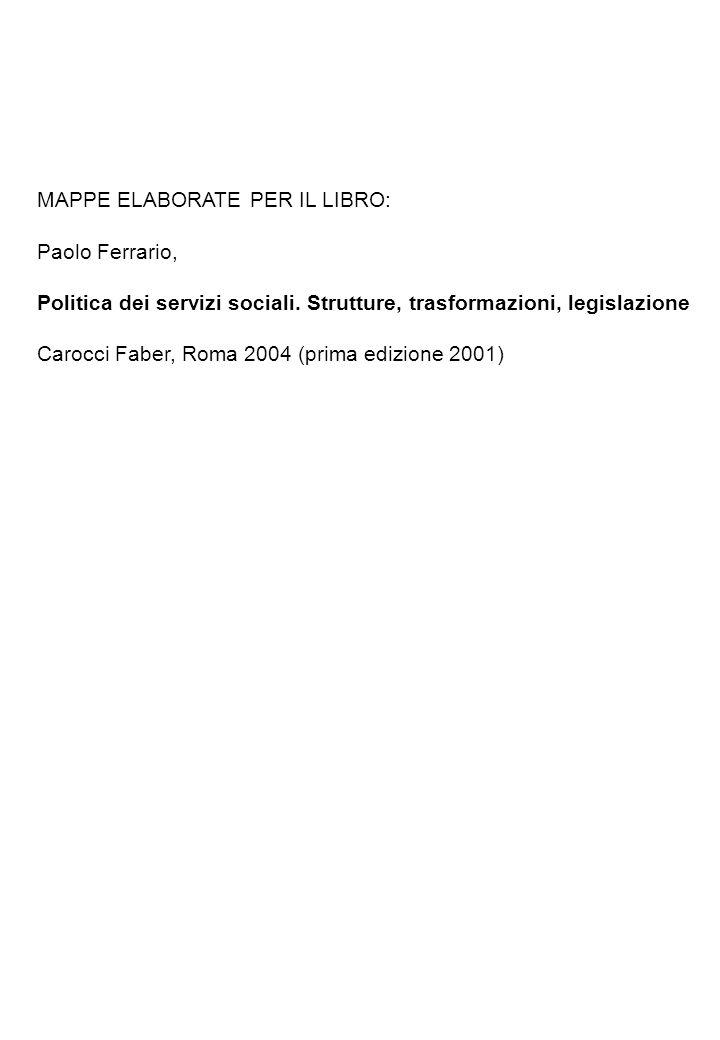 MAPPE ELABORATE PER IL LIBRO: Paolo Ferrario, Politica dei servizi sociali. Strutture, trasformazioni, legislazione Carocci Faber, Roma 2004 (prima ed