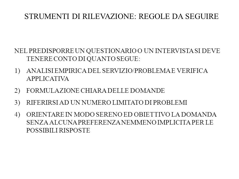 STRUMENTI DI RILEVAZIONE: REGOLE DA SEGUIRE NEL PREDISPORRE UN QUESTIONARIO O UN INTERVISTA SI DEVE TENERE CONTO DI QUANTO SEGUE: 1)ANALISI EMPIRICA DEL SERVIZIO/PROBLEMA E VERIFICA APPLICATIVA 2)FORMULAZIONE CHIARA DELLE DOMANDE 3)RIFERIRSI AD UN NUMERO LIMITATO DI PROBLEMI 4)ORIENTARE IN MODO SERENO ED OBIETTIVO LA DOMANDA SENZA ALCUNA PREFERENZA NEMMENO IMPLICITA PER LE POSSIBILI RISPOSTE