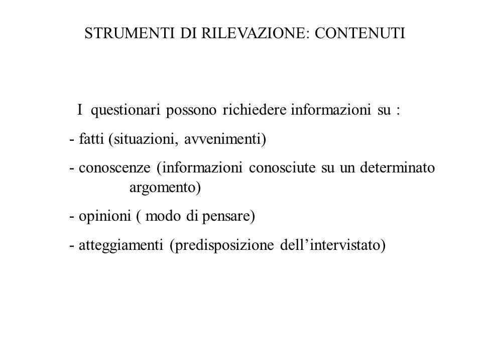 STRUMENTI DI RILEVAZIONE: CONTENUTI I questionari possono richiedere informazioni su : - fatti (situazioni, avvenimenti) - conoscenze (informazioni conosciute su un determinato argomento) - opinioni ( modo di pensare) - atteggiamenti (predisposizione dellintervistato)