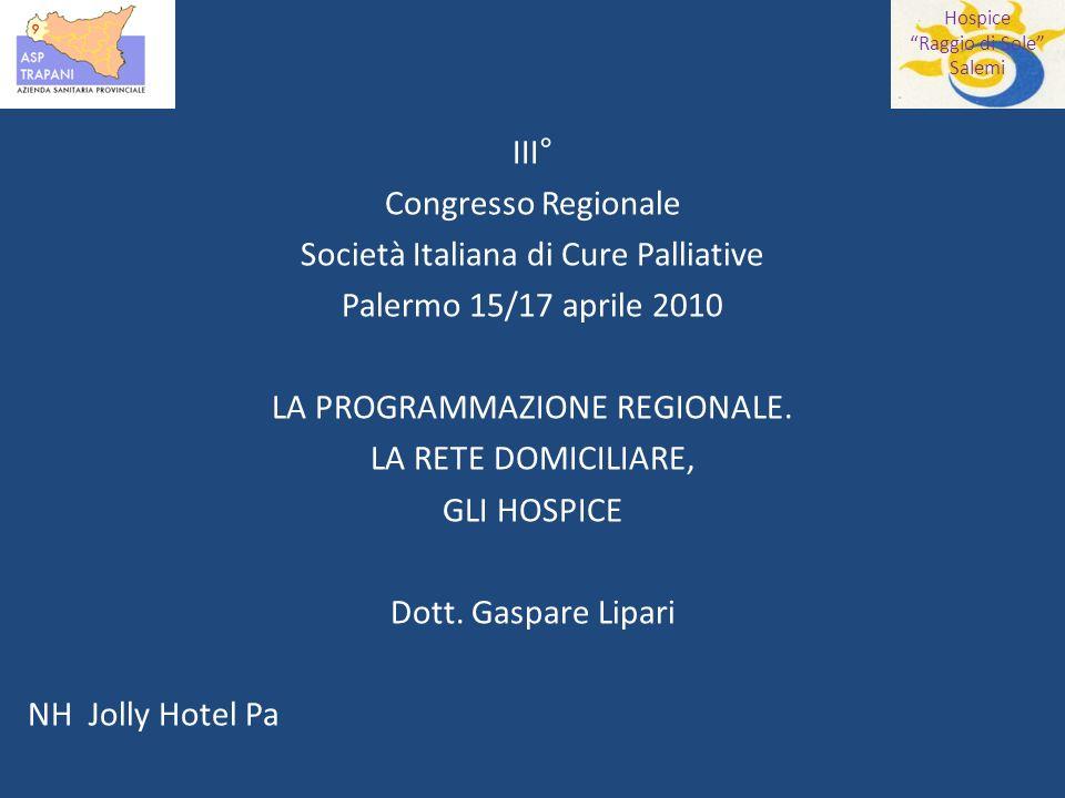 Hospice Raggio di Sole Salemi III° Congresso Regionale Società Italiana di Cure Palliative Palermo 15/17 aprile 2010 LA PROGRAMMAZIONE REGIONALE.