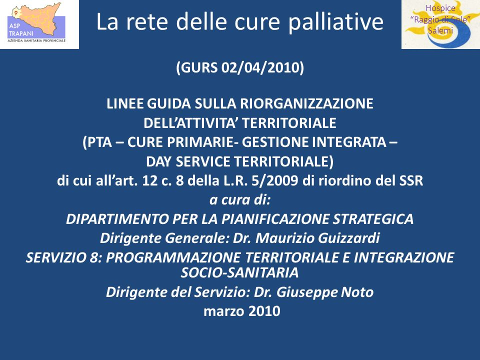 Hospice Raggio di Sole Salemi La rete delle cure palliative (GURS 02/04/2010) LINEE GUIDA SULLA RIORGANIZZAZIONE DELLATTIVITA TERRITORIALE (PTA – CURE PRIMARIE- GESTIONE INTEGRATA – DAY SERVICE TERRITORIALE) di cui allart.