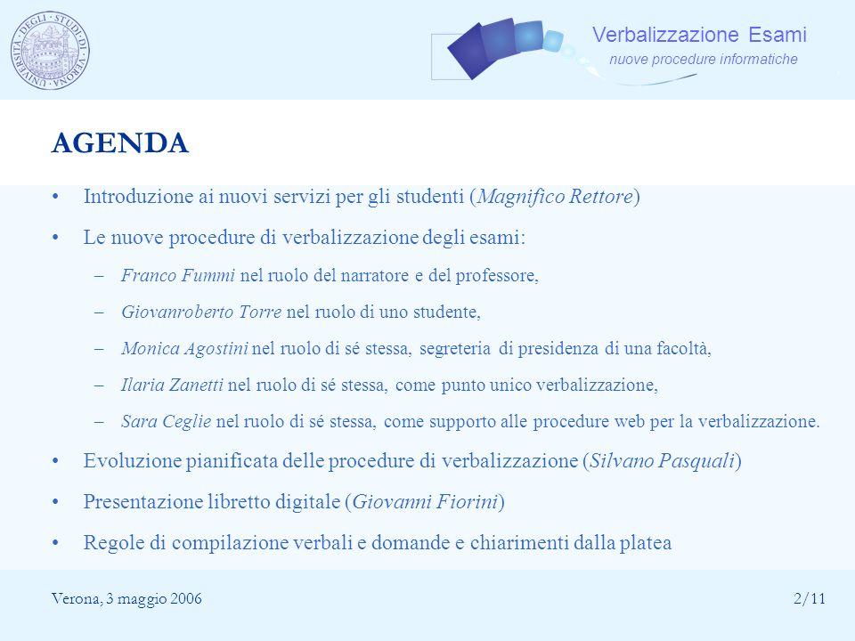 Verbalizzazione Esami nuove procedure informatiche Verona, 3 maggio 20062/11 AGENDA Introduzione ai nuovi servizi per gli studenti (Magnifico Rettore)