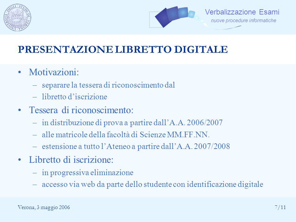 Verbalizzazione Esami nuove procedure informatiche Verona, 3 maggio 20067/11 PRESENTAZIONE LIBRETTO DIGITALE Motivazioni: –separare la tessera di rico