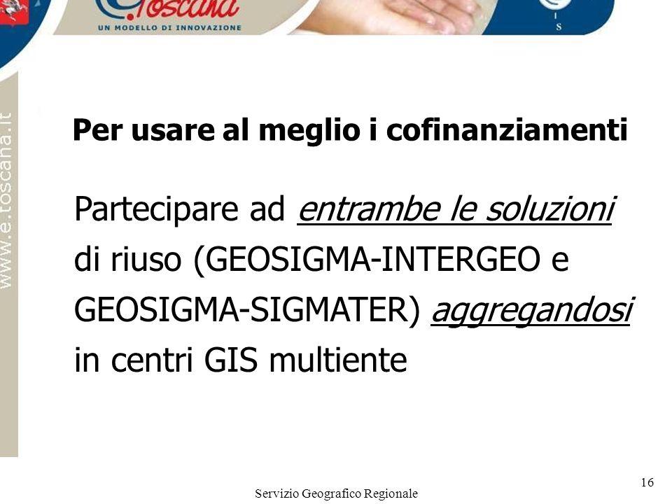 Servizio Geografico Regionale 16 Per usare al meglio i cofinanziamenti Partecipare ad entrambe le soluzioni di riuso (GEOSIGMA-INTERGEO e GEOSIGMA-SIG