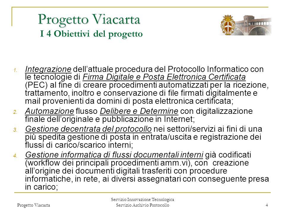 Progetto Viacarta Servizio Innovazione Tecnologica Servizio Archivio Protocollo 4 Progetto Viacarta Progetto Viacarta I 4 Obiettivi del progetto 1. In