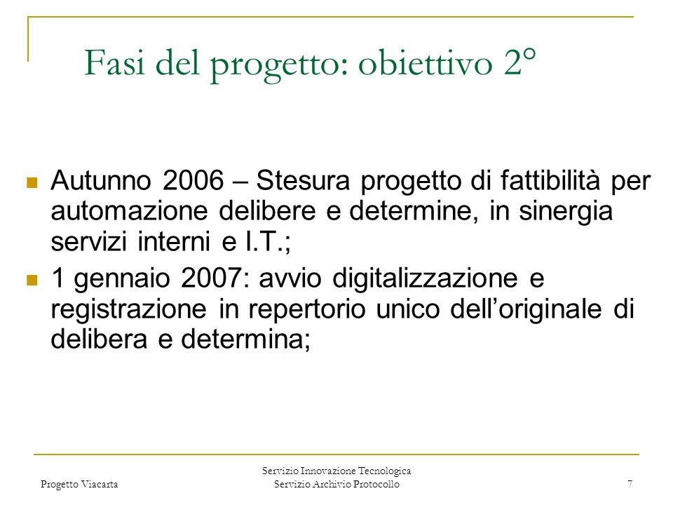 Progetto Viacarta Servizio Innovazione Tecnologica Servizio Archivio Protocollo 7 Fasi del progetto: obiettivo 2° Autunno 2006 – Stesura progetto di f