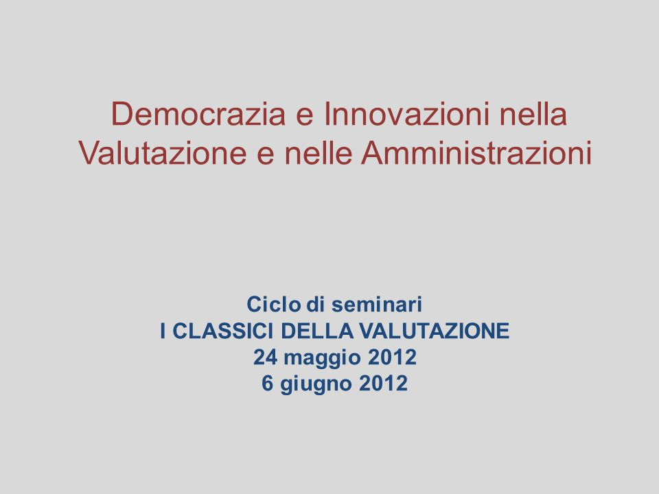 Democrazia e Innovazioni nella Valutazione e nelle Amministrazioni Ciclo di seminari I CLASSICI DELLA VALUTAZIONE 24 maggio 2012 6 giugno 2012