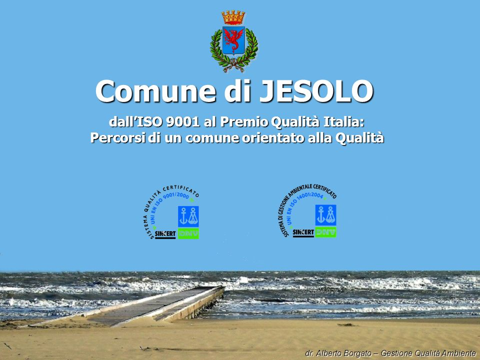 Comune di JESOLO dallISO 9001 al Premio Qualità Italia: Percorsi di un comune orientato alla Qualità dr. Alberto Borgato – Gestione Qualità Ambiente