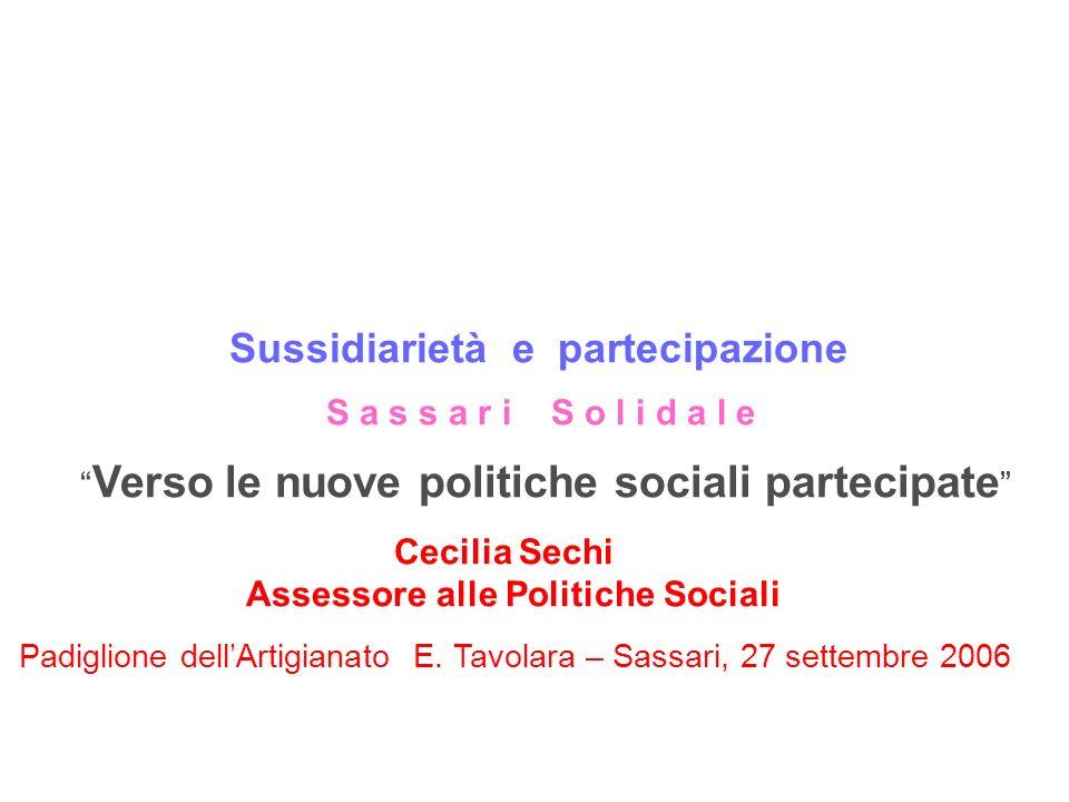 Sussidiarietà e partecipazione S a s s a r i S o l i d a l e Verso le nuove politiche sociali partecipate Cecilia Sechi Assessore alle Politiche Sociali Padiglione dellArtigianato E.