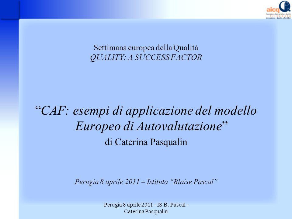 Perugia 8 aprile 2011 - IS B. Pascal - Caterina Pasqualin Settimana europea della Qualità QUALITY: A SUCCESS FACTOR CAF: esempi di applicazione del mo