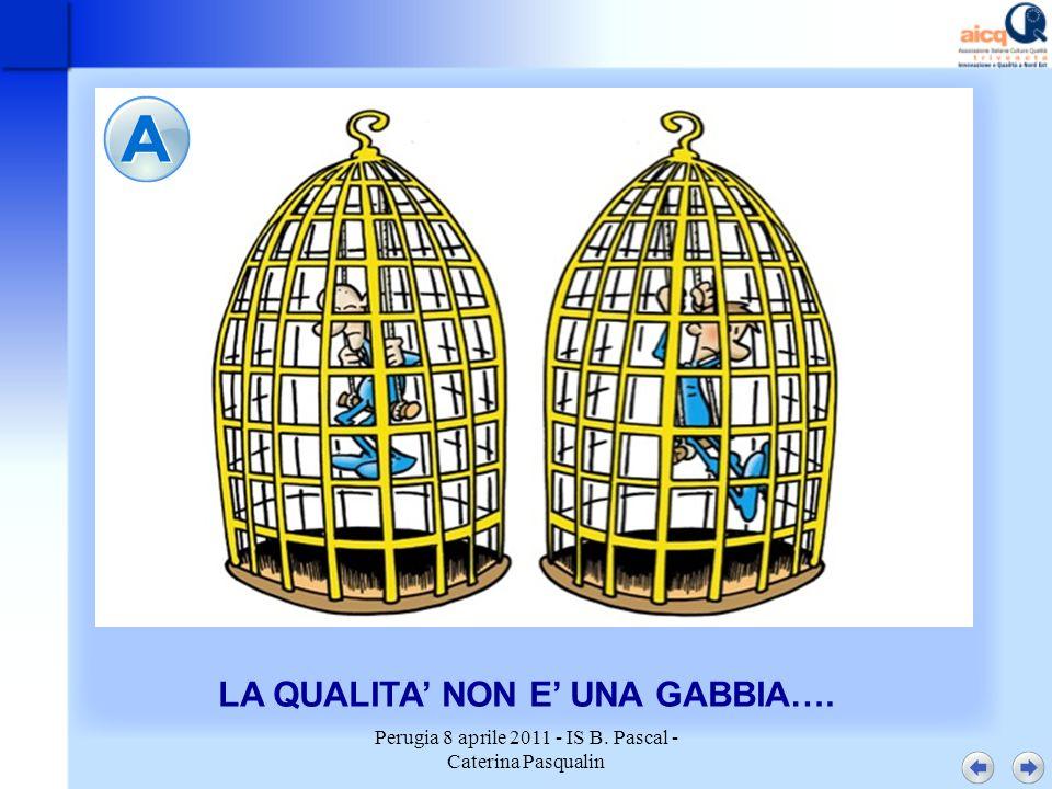 Perugia 8 aprile 2011 - IS B. Pascal - Caterina Pasqualin LA QUALITA NON E UNA GABBIA….