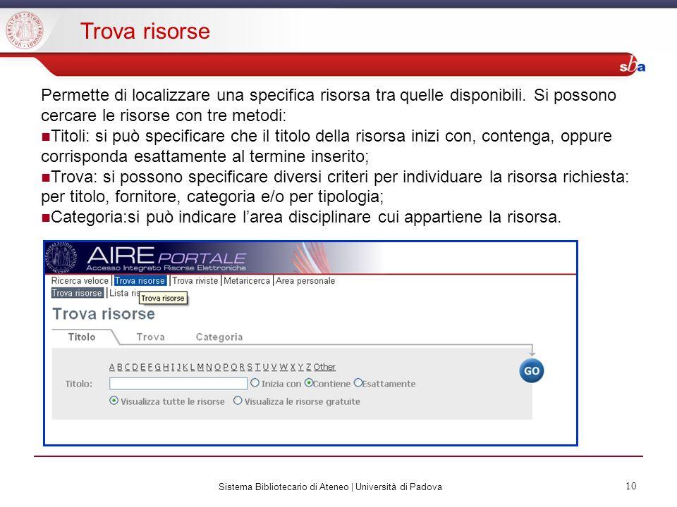 Sistema Bibliotecario di Ateneo | Università di Padova 10 Trova risorse Permette di localizzare una specifica risorsa tra quelle disponibili.