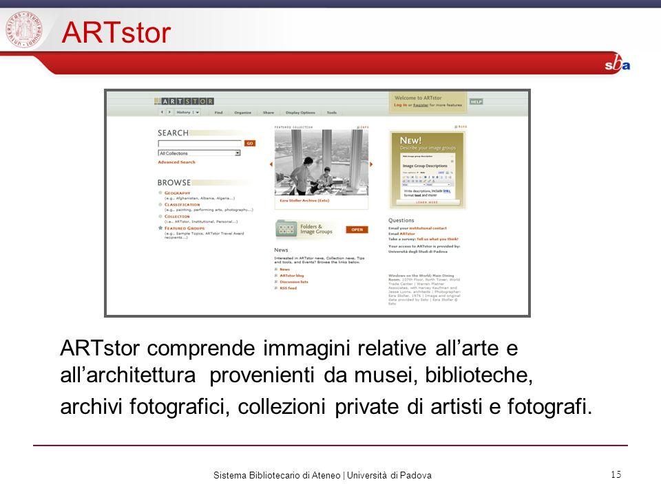 Sistema Bibliotecario di Ateneo | Università di Padova 15 ARTstor ARTstor comprende immagini relative allarte e allarchitettura provenienti da musei, biblioteche, archivi fotografici, collezioni private di artisti e fotografi.