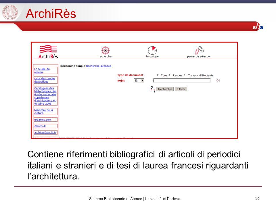 Sistema Bibliotecario di Ateneo | Università di Padova 16 ArchiRès Contiene riferimenti bibliografici di articoli di periodici italiani e stranieri e di tesi di laurea francesi riguardanti larchitettura.
